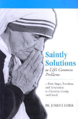 Saintly Solutions to Life's Common Problems From Anger, Boredom, and Temptation to Gluttony, Gossip, and Greed