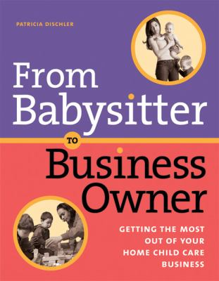 From Babysitter to Business Owner Getting the Most Out of Your Home Child Care Business