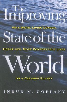 Improving State of the World Why We're Living Longer, Healthier, More Comfortable Lives on a Cleaner Planet