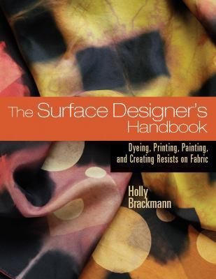Surface Designer's Handbook Dyeing, Printing, Painting, And Creating Resists on Fabric