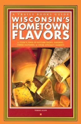 Wisconsin's Hometown Flavors A Cook's Tour of Butcher Shops, Bakeries, Cheese Factories, and Other Specialty Markets