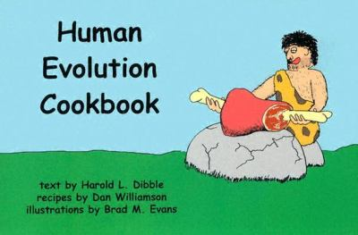 Human Evolution Cookbook Text by Harold L. Dibble ; Recipes by Dan Williamson ; Illustrations by Brad M. Evans