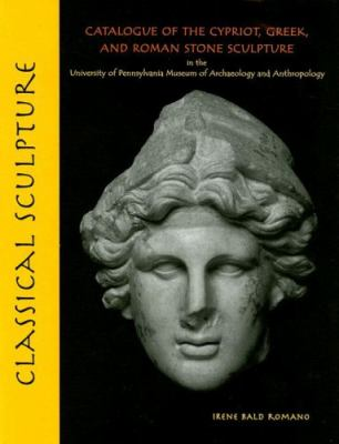 Classical Sculpture Catalogue of the Cypriot, Greek, And Roman Stone Sculpture in the University Of Pennsylvania Museum of Archaeology and Anthropology