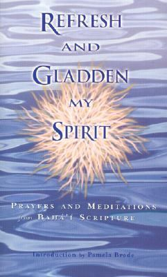 Refresh and Gladden My Spirit Prayers and Meditations from Bahai Scripture