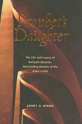 Prophet's Daughter The Life and Legacy of Bahiyyih Khanum, Outstanding Heroine Of The Bahai Faith