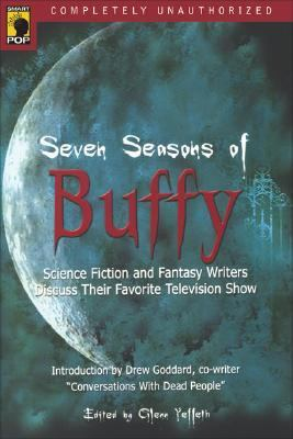 Seven Seasons of Buffy Science Fiction and Fantasy Writers Discuss Their Favorite Television Show