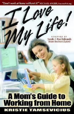 I Love My Life A Mom's Guide to Working from Home