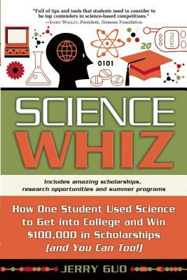 Science Whiz How One Student Used Science to Get into College and Win $100,000 in Scholarships (And You Can Too!)