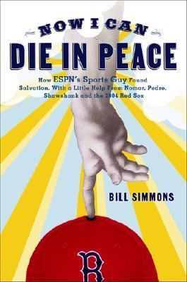 Now I Can Die in Peace How ESPN's Sports Guy Found Salvation, with a Little Help from Nomar, Pedro, Shawshank, and the 2004 Red Sox