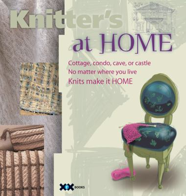Knitter's at Home: Cottage, Condo, Cave, or Castle, No Matter Where You Live, Knits Make It Home