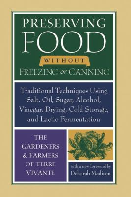 Preserving Food Without Freezing or Canning Traditional Techniques Using Salt, Oil, Sugar, Alcohol, Vinegar, Drying, Cold Storage, and Lactic Fermentation