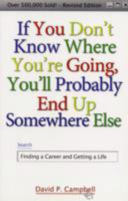 If You Don't Know Where You're Going, You'll Probably End Up Somewhere Else Finding a Career and Getting a Life
