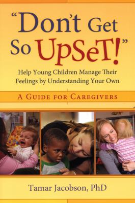 Don't Get so Upset!: Help Young Children Manage Their Feelings by Understanding Your Own