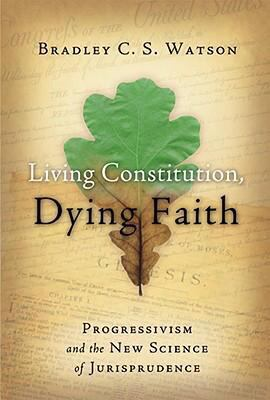 Living Constitution, Dying Faith: Progressivism and the New Science of Jurisprudence