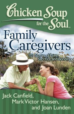 Chicken Soup for the Soul: Family Caregivers : 101 Stories of Love, Sacrifice, and Bonding