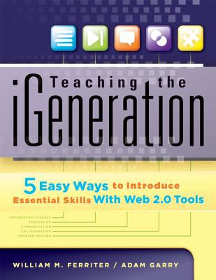 Teaching the IGeneration : Five Easy Ways to Introduce Essential Skills with Web 2. 0 Tools