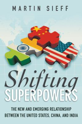 Shifting Superpowers: The New and Emerging Relationships between the United States, China and India