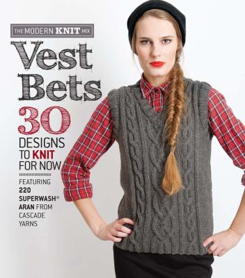 Vest Bets : 30 Designs to Knit for Now Featuring 220 Superwash� Aran from Cascade Yarns