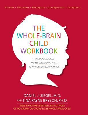 Whole-Brain Child Workbook : Practical Exercises, Worksheets and Activities to Nurture Developing Minds
