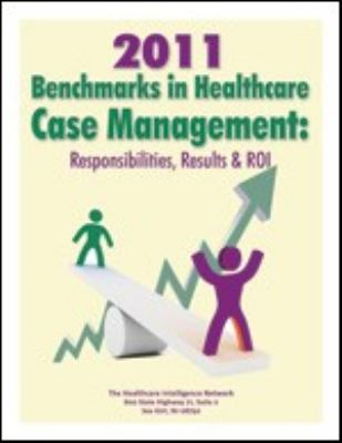 2011 Benchmarks in Healthcare Case Management : Responsibilities, Results and ROI
