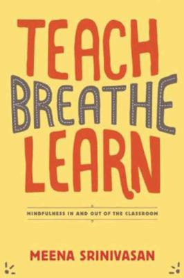 Teach, Breathe, Learn : Mindfulness in and Out of the Classroom