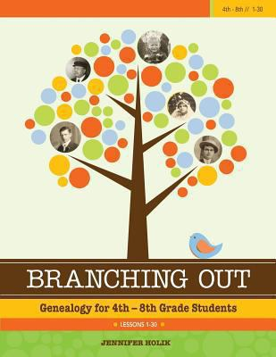 Branching Out Genealogy for 4th-8th Grade Students Lessons 1-30 : Genealogy for 4th-8th Grade Students Lessons 1-30