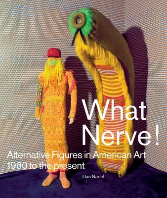 What Nerve! : Alternative Figures in American Art, 1960 to the Present