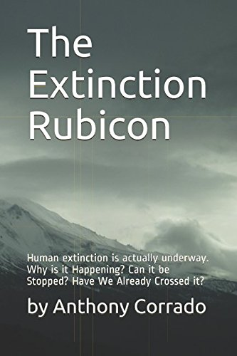 The Extinction Rubicon: Human extinction is actually underway. Why is it Happening? Can it be Stopped? Have We Already Crossed it?