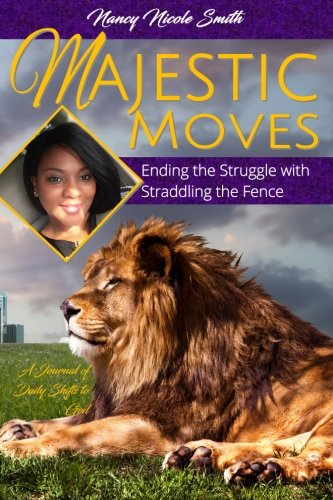 MAJESTIC MOVES: Ending the Struggle with Straddling the Fence: A Journal of Daily Shifts to God