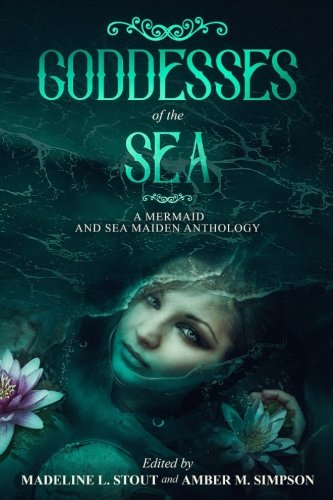Goddesses of the Sea: A Mermaid and Sea Maiden Anthology
