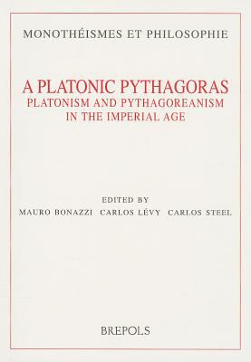 Platonic Pythagoras : Platonism and Pythagoreanism in the Imperial Age