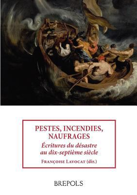 Pestes, Incendies, Naufrages : �critures du D�sastre Au Dix-Septi�me Si�cle