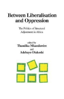 Between Liberalisation and Oppression The Politics of Structural Adjustment in Africa