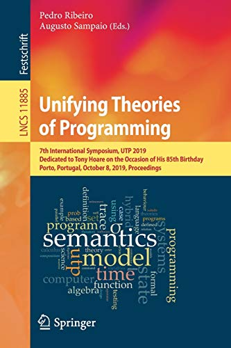 Unifying Theories of Programming: 7th International Symposium, UTP 2019, Dedicated to Tony Hoare on the Occasion of His 85th Birthday, Porto, ... (Lecture Notes in Computer Science)