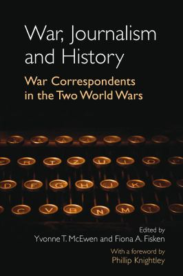 War, Journalism and History : War Correspondents in the Two World Wars