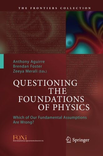 Questioning the Foundations of Physics: Which of Our Fundamental Assumptions Are Wrong? (The Frontiers Collection)