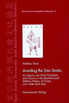 Avoiding the Dire Straits: An inquiry into Food Provisions and Scurvy in Maritime and Military History of China and wider East Asia (East Asian Economic ... Studies - East Asian Maritime History)
