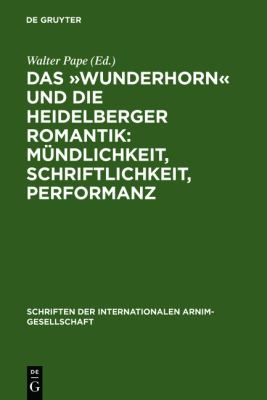 Ades Knaben Wunderhorna and Heidelberg Romanticism: Orality, Scripturality, Performance. the Heidelberg Colloquium of the International Arnim Society (Schriften Der Internationalen Arnim-Gesellschaft)