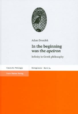 In the Beginning was the Apeiron: Infinity in Greek philosophy (Palingenesia. Schriftenreihe fur Klassische Altertumswissenschaft)