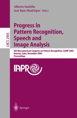 Progress in Pattern Recognition, Speech and Image Analysis 8th Iberoamerican Congress on Pattern Recognition, Ciarp 2003, Havana, Cuba, November 26-29, 2003  Proceedings