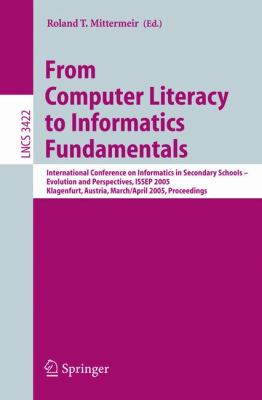 From Computer Literacy to Informatics Fundamentals International Conference on Informatics in Secondary Schools -- Evolution And Perspectives, Klagenfurt, Austria, March 30-april 1, 2005, Proceedings
