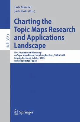 Charting the Topic Maps Research And Applications Landscape First International Workshop on Topic Map Research And Applications, TMRA 2005; Leipzig, Germany, October 6-7, 2005, Revised Selected Papers