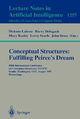 Conceptual Structures Fulfilling Peirce's Dream  Fifth International Conference on Conceptual Structures, Iccs '97 Seattle, Washington, Usa, August 3-8, 1997  proceedings