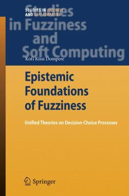 Epistemic Foundations of Fuzziness: Unified Theories on Decision-Choice Processes