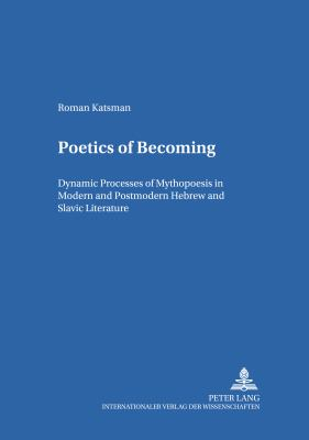 Poetics of Becoming Dynamic Processes of Mythopoesis in Modern And Postmodern Hebrew And Slavic Literature