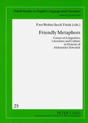 Friendly Metaphors: Essays on Linguistics, Literature and Culture in Honour of Aleksander Szwedek (Polish Studies in English Language and Literature)