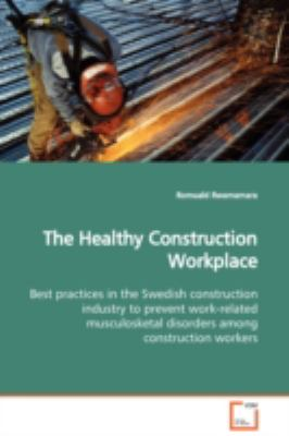 The Healthy Construction Workplace Best Practices In The Swedish Construction Industry To Prevent Work-Related Musculosketal Disorders Among Construction Workers