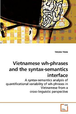 Vietnamese wh-phrases and the syntax-semantics interface: A syntax-semantics analysis of quantificational variability of wh-phrases in Vietnamese from a cross-linguistic perspective