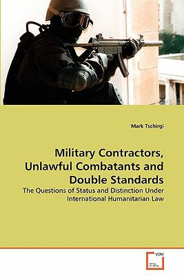 Military Contractors, Unlawful Combatants and Double Standards: The Questions of Status and Distinction Under International Humanitarian Law