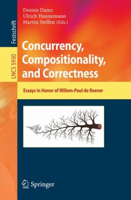 Concurrency, Compositionality, and Correctness: Essays in Honor of Willem-Paul de Roever (Lecture Notes in Computer Science / Theoretical Computer Science and General Issues)